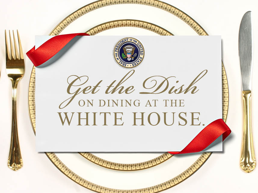 Get the Dish on Dining at the White House.